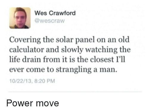 Wes: Wes Crawford  @wescraw  Covering the solar panel on an old  calculator and slowly watching the  life drain from it is the closest I'll  ever come to strangling a man.  0/22/13, 8:20 PM Power move