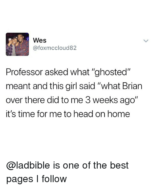 """Head, Best, and Girl: Wes  @foxmccloud82  Professor asked what """"ghosted""""  meant and this girl said """"what Brian  over there did to me 3 weeks ago""""  it's time for me to head on home @ladbible is one of the best pages I follow"""