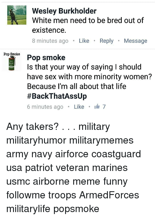 meme funny: Wesley Burkholder  White men need to be bred out of  existence.  8 minutes ago.Like.R  Reply Message  Pop Smoke  Pop smoke  Is that your way of saying I should  have sex with more minority women?  Because I'm all about that life  #BackThatAssUp  6 minutes ago . Like . 7  418  MOKE Any takers? . . . military militaryhumor militarymemes army navy airforce coastguard usa patriot veteran marines usmc airborne meme funny followme troops ArmedForces militarylife popsmoke
