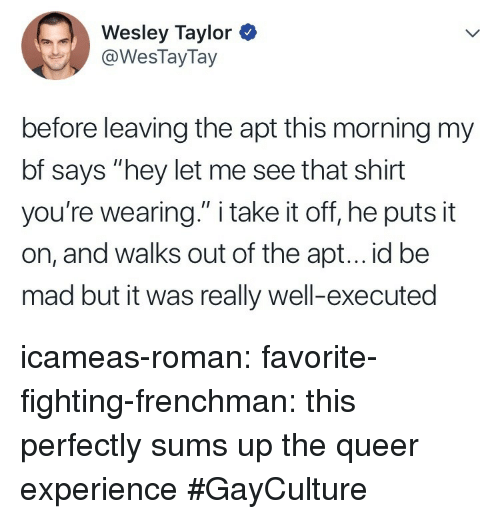 """take it off: Wesley Taylor  @WesTayTay  before leaving the apt this morning my  bf says """"hey let me see that shirt  you're wearing."""" i take it off, he puts it  on, and walks out of the apt... id be  mad but it was really well-executed icameas-roman: favorite-fighting-frenchman: this perfectly sums up the queer experience  #GayCulture"""