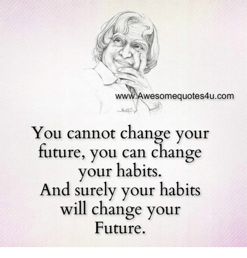 Future, Memes, and Change: wesomequotes4u.com  You cannot change your  future, you can change  your habits.  And surely your habits  will change your  Future.