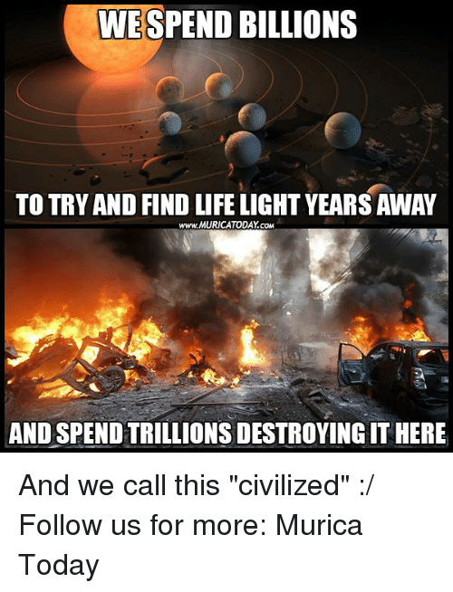 """Memes, 🤖, and Civilization: WESPEND BILLIONS  TO TRY AND FIND LIFELIGHT YEARS AWAY  www.MURICATODAY cow  AND SPENDTRILLIONSDESTROYINGIT HERE And we call this """"civilized"""" :/  Follow us for more: Murica Today"""