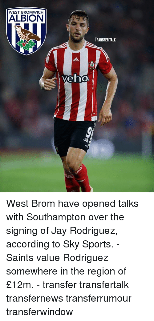 The Region: WEST BROMWICH  ALBION  Veho  TRANSFERTALK West Brom have opened talks with Southampton over the signing of Jay Rodriguez, according to Sky Sports. - Saints value Rodriguez somewhere in the region of £12m. - transfer transfertalk transfernews transferrumour transferwindow