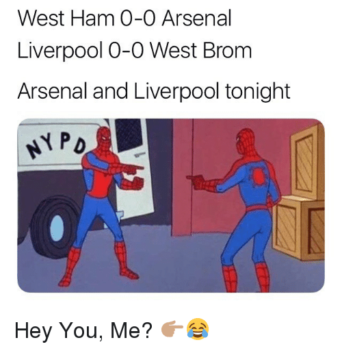 Arsenal, Memes, and Liverpool F.C.: West Ham 0-0 Arsenal  Liverpool O-O West Brom  Arsenal and Liverpool tonight Hey You, Me? 👉🏽😂