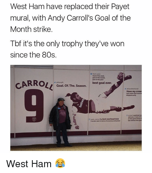 best goals: West Ham have replaced their Payet  mural, with Andy Carroll's Goal of the  Month strike.  Tbf it's the only trophy they've won  since the 80s.  D Noel Lawior  Goal of the week,  goal of the month,  goal of the year  CARROLL  best goal ever.  Goal. Of The. Season.  Have my crow  that made mine leek  and was an  ramura The best overhead kick  rve ever seen in terms afaccaracy and pewer West Ham 😂