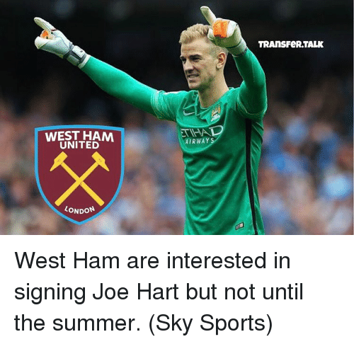 Sky Sport: WEST HAM  UNITED  LONDON  AIRWAY  TRANS FeRTALK West Ham are interested in signing Joe Hart but not until the summer. (Sky Sports)