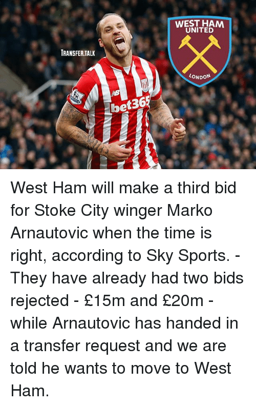 Memes, Sports, and Sky Sports: WEST HAM  UNITED  TRANSFER.TALK  ONDON  36  bet36 West Ham will make a third bid for Stoke City winger Marko Arnautovic when the time is right, according to Sky Sports. - They have already had two bids rejected - £15m and £20m - while Arnautovic has handed in a transfer request and we are told he wants to move to West Ham.