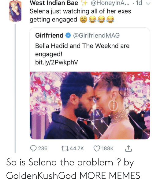 Just Watching: West  Indian  Bae@HoneylnA...  .  1d  Selena just watching all of her exes  getting engaged参  Girlfriend@GirlfriendMAG  Bella Hadid and The Weeknd are  engaged!  bit.ly/2PwkphV So is Selena the problem ? by GoldenKushGod MORE MEMES