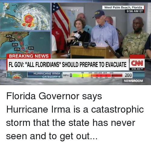 "Memes, News, and Beach: West Palm Beach, Florida  9:56 AM ET  WPTV  VY  BREAKING NEWS  FL GOV: ""ALL FLORIDIANS"" SHOULD PREPARE TO EVACUATE N  6:56 AM PT  HURRICANE IRMA  MPH  ATEGORY 4  74 96 111  NEWSROOM Florida Governor says Hurricane Irma is a catastrophic storm that the state has never seen and to get out..."