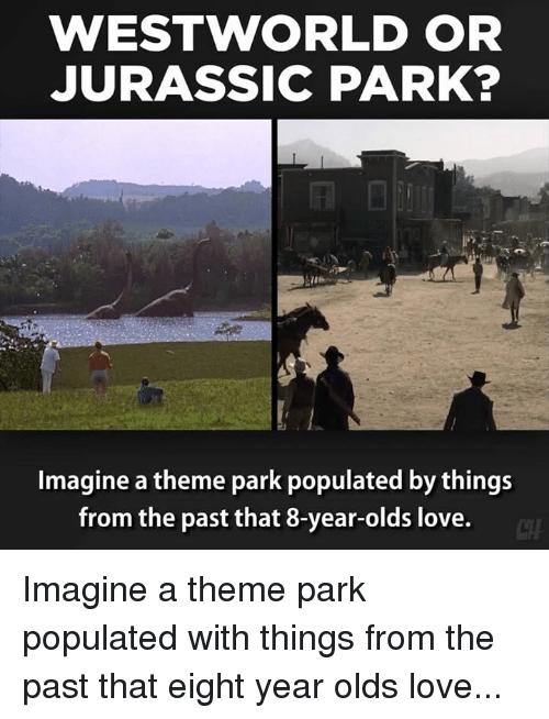 west world: WEST WORLD OR  JURASSIC PARK?  Imagine a theme park populated by things  from the past that 8-year-olds love. Imagine a theme park populated with things from the past that eight year olds love...
