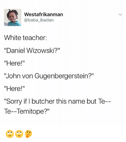 "Memes, Sorry, and Teacher: Westafrikanman  baba ibadan  White teacher  ""Daniel Wizowski?""  ""Here!""  ""John von Gugenbergerstein?""  ""Here!""  ""Sorry if I butcher this name but Te-  Te--Temitope?"" 🙄🙄🤔"