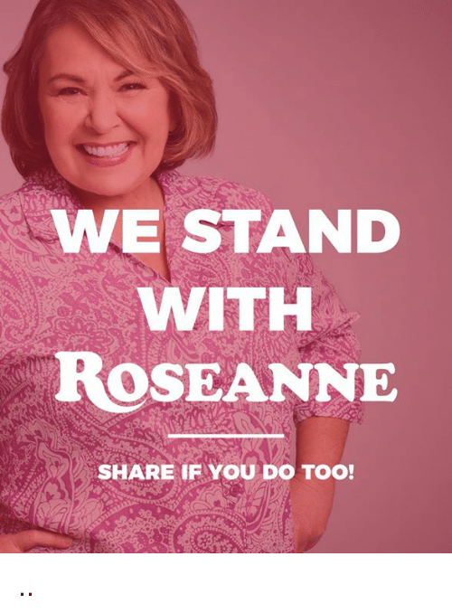 Roseanne, You, and Share: WESTAND  WITH  ROSEANNE  SHARE F YOU DO TOO! ..