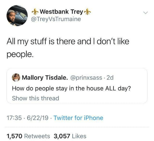 how-do-people: Westbank Trey  @TreyVsTrumaine  All my stuff is there and I don't like  people.  Mallory Tisdale. @prinxsass 2d  How do people stay in the house ALL day?  Show this thread  17:35 6/22/19 Twitter for iPhone  1,570 Retweets 3,057 Likes