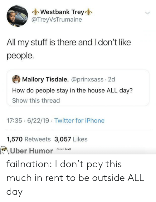 how-do-people: Westbank Trey  @TreyVsTrumaine  All my stuff is there and I don't like  people.  Mallory Tisdale. @prinxsass 2d  How do people stay in the house ALL day?  Show this thread  17:35 6/22/19 Twitter for iPhone  1,570 Retweets 3,057 Likes  Uber Humor  Steve holt! failnation:  I don't pay this much in rent to be outside ALL day
