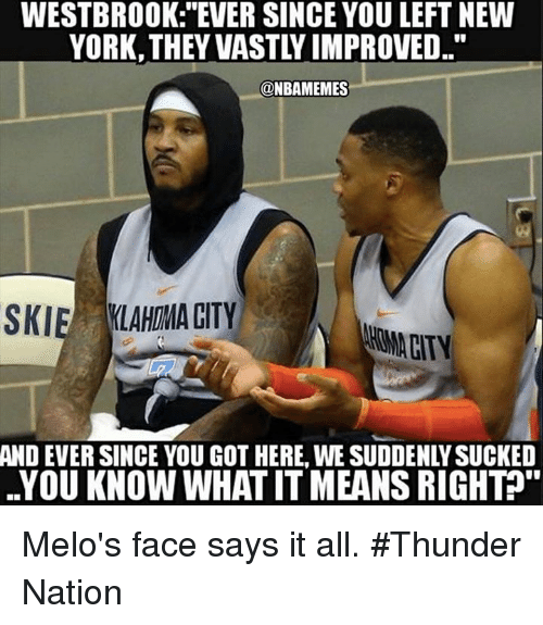 """Nba, New York, and Got: WESTBROOK: """"EVER SINCE YOU LEFT NEW  YORK, THEY VASTLY IMPROVED..""""  @NBAMEMES  SKIE LAHIMA CITY  HOMA CITY  AND  EVER SINCE YOU GOT HERE, WE SUDDENLY SUCKED  YOU KNOW WHAT IT MEANS RIGHT"""" Melo's face says it all. #Thunder Nation"""