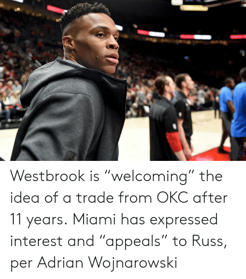 "Miami, Idea, and Interest: Westbrook is ""welcoming"" the idea of a trade from OKC after 11 years.  Miami has expressed interest and ""appeals"" to Russ, per Adrian Wojnarowski"