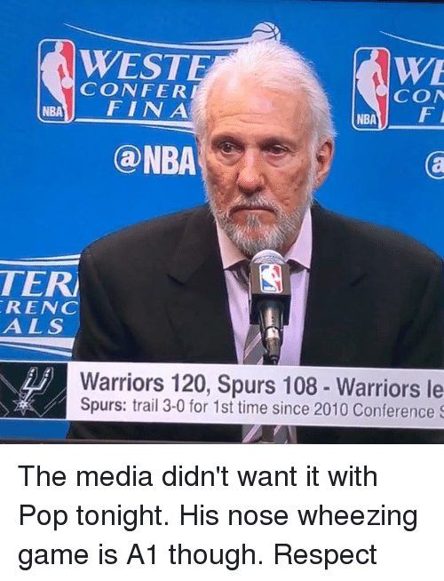 confer: WESTE  WE  CONFER  CON  NBA  FIN A  NBA  F  a NBA  TER  REN  A L S  Warriors 120, Spurs 108 Warriors le  Spurs: trail 3-0 for 1st time since 2010 Conference S The media didn't want it with Pop tonight. His nose wheezing game is A1 though. Respect