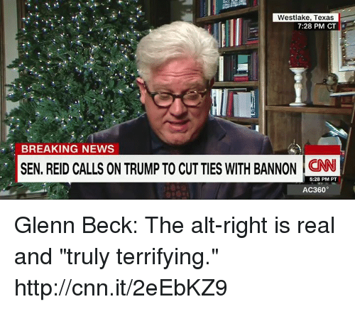 "Glenn Beck: Westlake, Texas  7:28 PM CT  BREAKING NEWS  SEN. REID CALLS ON TRUMP TO CUT TIES WITH BANNON CNN  5:28 PM PT  AC360° Glenn Beck: The alt-right is real and ""truly terrifying."" http://cnn.it/2eEbKZ9"