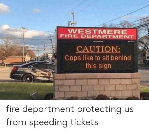Speeding: WESTMERE  FIRE DEPARTMENT  CAUTION:  Cops like to sit behind  this sign  NCUTMNT fire department protecting us from speeding tickets
