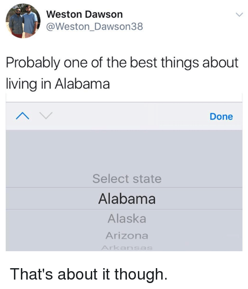 Alabama, Alaska, and Arizona: Weston Dawson  @Weston_Dawson38  Probably one of the best things about  living in Alabama  Done  Select state  Alabama  Alaska  Arizona  Arkansas That's about it though.