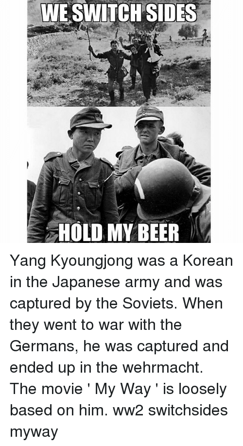 Wehrmacht: WESWITCH SIDES  3 HOLD MY BEER Yang Kyoungjong was a Korean in the Japanese army and was captured by the Soviets. When they went to war with the Germans, he was captured and ended up in the wehrmacht. The movie ' My Way ' is loosely based on him. ww2 switchsides myway