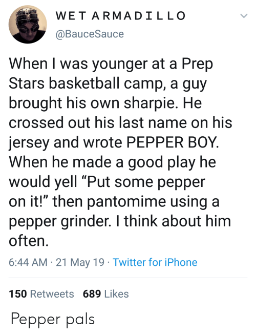 "pals: WET ARMADILLO  @BauceSauce  When I was younger at a Prep  Stars basketball camp, a guy  brought his own sharpie. He  crossed out his last name on his  jersey and wrote PEPPER BOY.  When he made a good play he  would yell ""Put some pepper  on it!"" then pantomime using a  pepper grinder. I think about him  often  6:44 AM 21 May 19 Twitter for iPhone  150 Retweets 689 Likes Pepper pals"