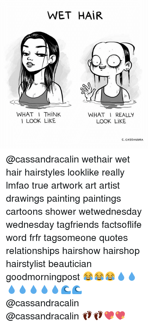 Memes, Paintings, and Relationships: WET HAIR  WHAT I THINK  WHAT I REALLY  I LOOK LIKE  LOOK LIKE  C. CASSANDRA @cassandracalin wethair wet hair hairstyles looklike really lmfao true artwork art artist drawings painting paintings cartoons shower wetwednesday wednesday tagfriends factsoflife word frfr tagsomeone quotes relationships hairshow hairshop hairstylist beautician goodmorningpost 😂😂😂💧💧💧💧💧💧💧🌊🌊 @cassandracalin @cassandracalin 👣👣💖💖