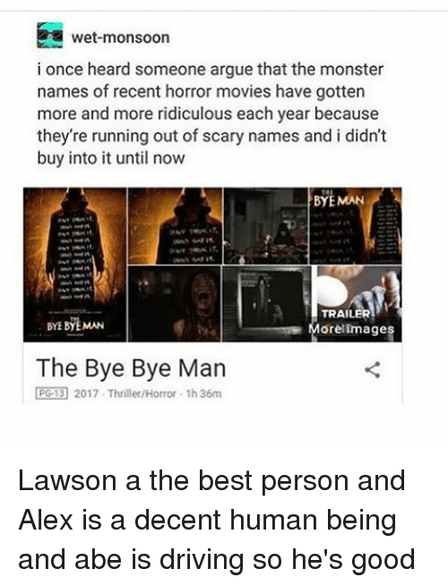 lawson: wet monsoon  i once heard someone argue that the monster  names of recent horror movies have gotten  more and more ridiculous each year because  they're running out of scary names and i didn't  buy into it until now  BYE MAN  TRAILER  BYEBYEMAN  Morel images  The Bye Bye Man  PGE 2017. Thriller/Horror .1h36m Lawson a the best person and Alex is a decent human being and abe is driving so he's good