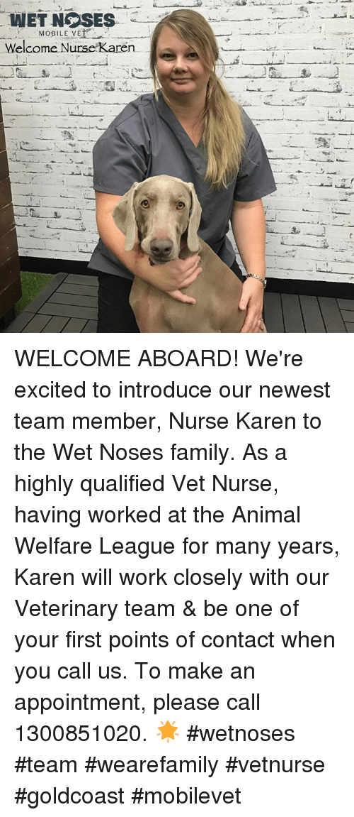 Memes, 🤖, and Wet: WET NGOSES  MOBILE VE  elcome Nurse Karen WELCOME ABOARD!  We're excited to introduce our newest team member, Nurse Karen to the Wet Noses family. As a highly qualified Vet Nurse, having worked at the Animal Welfare League for many years, Karen will work closely with our Veterinary team & be one of your first points of contact when you call us. To make an appointment, please call 1300851020. 🌟 #wetnoses #team #wearefamily #vetnurse #goldcoast #mobilevet