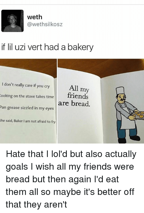 Friends, Goals, and Memes: weth  awethsilkosz  if lil uzi vert had a bakery  don't really care if you cry  All my  ooking on the stove takes time  friends  are bread.  Pan grease sizzled in my eyes  She said, Baker lam not afraid to fry Hate that I lol'd but also actually goals I wish all my friends were bread but then again I'd eat them all so maybe it's better off that they aren't