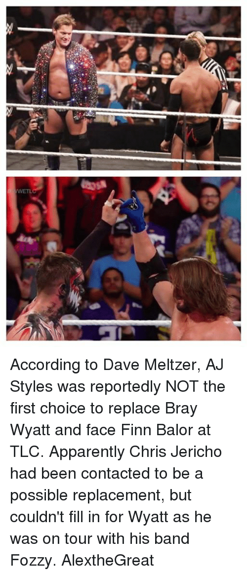 Finn Balor: WETL According to Dave Meltzer, AJ Styles was reportedly NOT the first choice to replace Bray Wyatt and face Finn Balor at TLC.   Apparently Chris Jericho had been contacted to be a possible replacement, but couldn't fill in for Wyatt as he was on tour with his band Fozzy.  AlextheGreat
