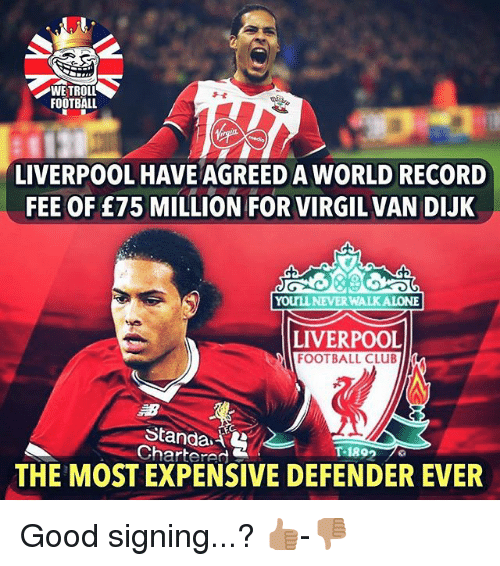 Virgil: WETROLL  FOOTBALL  LIVERPOOL HAVE AGREED A WORLD RECORD  FEE OF £75 MILLION FOR VIRGIL VAN DIJK  YOUTLLNEVER WALKALONE  LIVERPOOL  FOOTBALL CLUB  Standa.  Chartered  THE MOST EXPENSIVE DEFENDER EVER Good signing...? 👍🏽-👎🏽