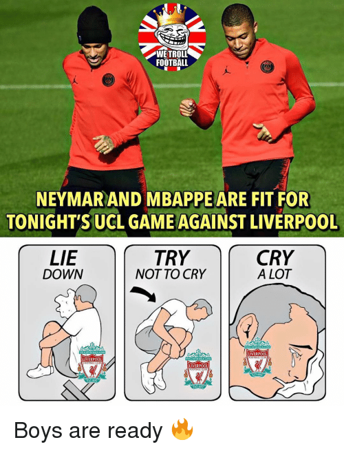 Mbappe: WETROLL  FOOTBALL  NEYMAR AND MBAPPE ARE FIT FOR  TONIGHT'S UCL GAME AGAINST LIVERPOOL  LIE  DOWN  TRY  NOT TO CRY  CRY  A LOT  LIVERPOOL  FOOTSAL  LIVERPOOL  LIVERPOOL  OOTBALL CE  EST-1892 Boys are ready 🔥