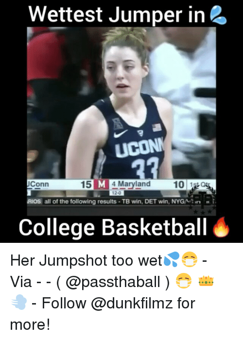 College, College Basketball, and Memes: Wettest Jumper in 2  UCONN  27  UConn  15 M 4 Maryland 10  1 Qu  RIOs all of the following results -TB win, DET win, NYGN i  College Basketball Her Jumpshot too wet💦😷 - Via - - ( @passthaball ) 😷 👑 💨 - Follow @dunkfilmz for more!