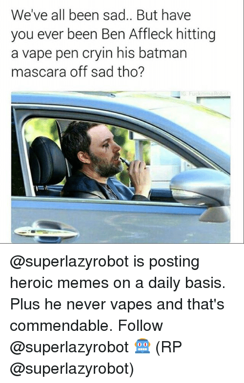 Batman, Memes, and Vape: We've all been sad.. But have  you ever been Ben Affleck hitting  a vape pen cryin his batman  mascara off sad tho? @superlazyrobot is posting heroic memes on a daily basis. Plus he never vapes and that's commendable. Follow @superlazyrobot 🤖 (RP @superlazyrobot)