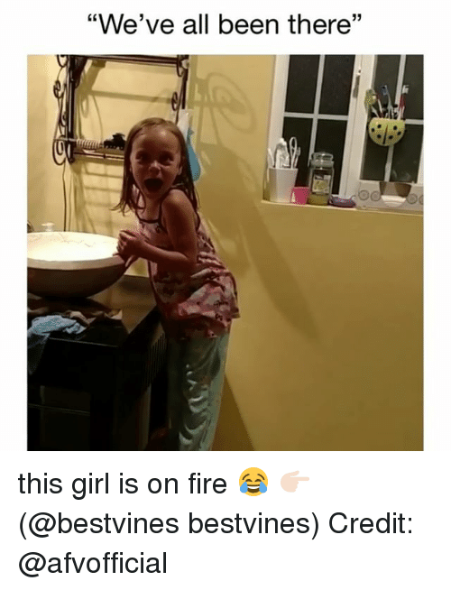 "Fire, Memes, and Girl: ""We've all been there""  35 this girl is on fire 😂 👉🏻(@bestvines bestvines) Credit: @afvofficial"