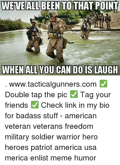 America, Friends, and Meme: WEVE ALL BEEN TO  THAT POINT  WHEN ALL YOU CAN DO IS LAUGH . www.tacticalgunners.com ✅ Double tap the pic ✅ Tag your friends ✅ Check link in my bio for badass stuff - american veteran veterans freedom military soldier warrior hero heroes patriot america usa merica enlist meme humor