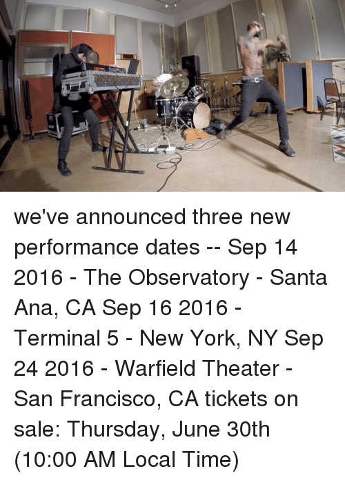 Dank, Dating, and New York: we've announced three new performance dates -- Sep 14 2016 - The Observatory - Santa Ana, CA Sep 16 2016 - Terminal 5 - New York, NY Sep 24 2016 - Warfield Theater - San Francisco, CA  tickets on sale: Thursday, June 30th (10:00 AM Local Time)