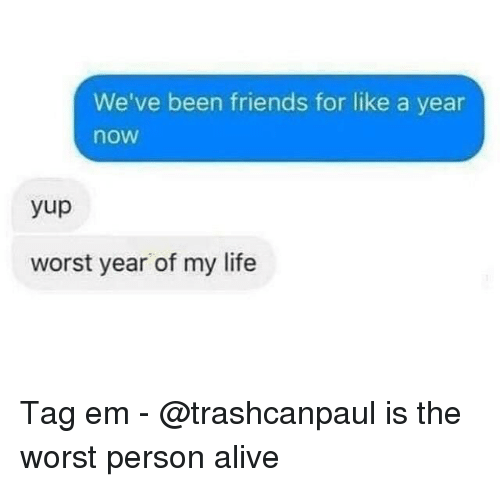 Alive, Friends, and Life: We've been friends for like a year  now  yup  worst year of my life Tag em - @trashcanpaul is the worst person alive