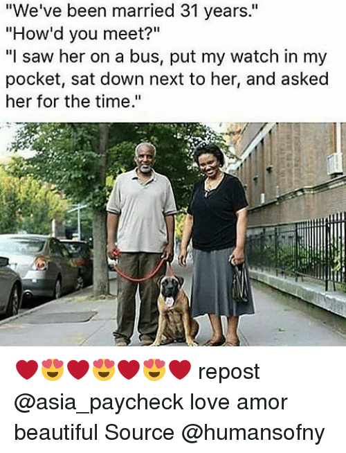"""Memes, 🤖, and Asia: """"We've been married 31 years.""""  """"How'd you meet?""""  """"I saw her on a bus, put my watch in my  pocket, sat down next to her, and asked  her for the time."""" ❤😍❤😍❤😍❤ repost @asia_paycheck love amor beautiful Source @humansofny"""