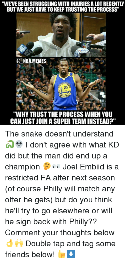 """Embiid: """"WE'VE BEEN STRUGGLING WITH INJURIES A LOT RECENTLY  BUT WE JUST HAVE TO KEEP TRUSTING THE PROCESS""""  @一NBA.MEMES-  35  """"WHY TRUST THE PROCESS WHEN YOU  CAN JUST JOIN A SUPER TEAM INSTEAD"""" The snake doesn't understand 🐍💀 I don't agree with what KD did but the man did end up a champion 🤔👀 Joel Embiid is a restricted FA after next season (of course Philly will match any offer he gets) but do you think he'll try to go elsewhere or will he sign back with Philly?? Comment your thoughts below 👌🙌 Double tap and tag some friends below! 👍⬇"""