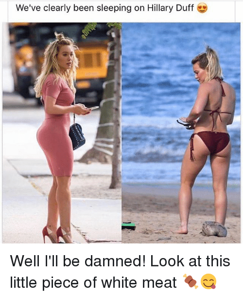Funny, Duff, and White: We've clearly been sleeping on Hillary Duff Well I'll be damned! Look at this little piece of white meat 🍖😋
