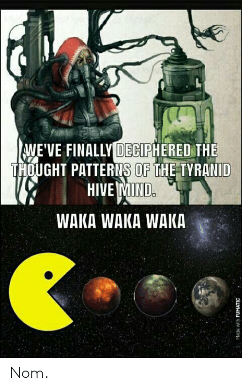 waka waka: WE'VE FINALLY DECIPHERED THE  THOUGHT PATTERNS OF THE TYRANID  HIVE MIND.  WAKA WAKA WAKA  aTHN epe Nom.