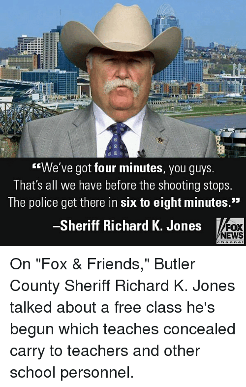 "Friends, Memes, and News: We've got four minutes, you guys  That's all we have before the shooting stops  The police get there in six to eight minutes.""  Sheriff Richard K. Jones  FOX  NEWS On ""Fox & Friends,"" Butler County Sheriff Richard K. Jones talked about a free class he's begun which teaches concealed carry to teachers and other school personnel."