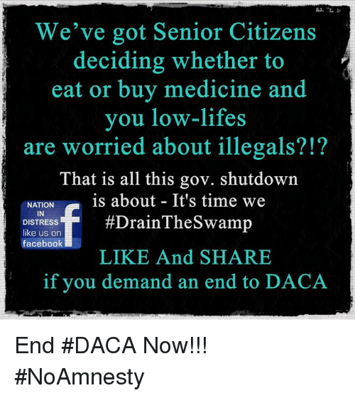 Facebook, Memes, and Time: We've got Senior Citizens  deciding whether to  eat or buy medicine and  you low-lifes  are worried about illegals?!?  That is all this gov. shutdown  NATIONis about It's time we  IN  DISTRESS  like us on  facebook  #DrainThe Swamp  LIKE And SHARE  if you demand an end to DACA End #DACA Now!!! #NoAmnesty