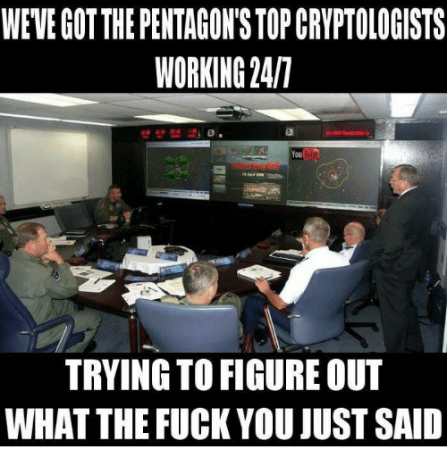 Fuck You, Fuck, and Tube: WEVE GOT THE PENTAGON'S TOP CRYPTOLOGISTS  WORKING 247  You  Tube  TRYING TO FIGURE OUT  WHAT THE FUCK YOU JUST SAID