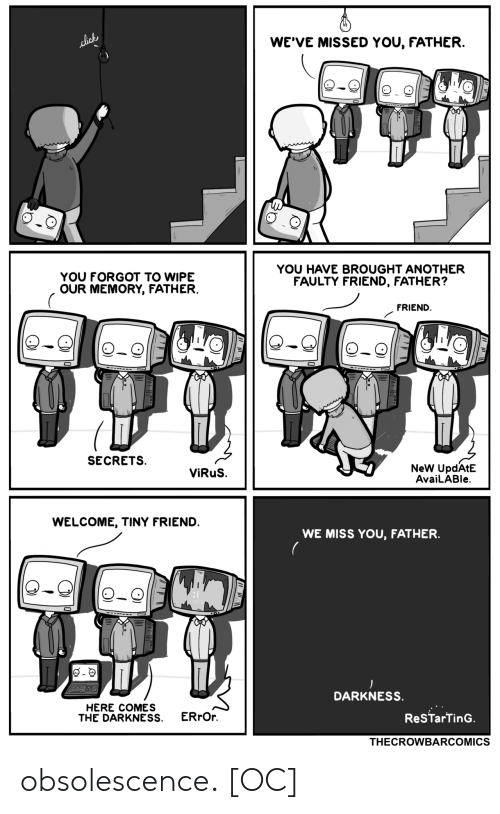 lick: WE'VE MISSED YOU, FATHER.  lick  YOU HAVE BROUGHT ANOTHER  FAULTY FRIEND, FATHER?  YOU FORGOT TO WIPE  OUR MEMORY, FATHER.  FRIEND  SECRETS  NeW UpdAtE  AvaiLABle  ViRuS.  WELCOME, TINY FRIEND.  WE MISS YOU, FATHER  DARKNESS.  HERE COMES  THE DARKNESS  ERrOr  ReSTarTinG.  THECROWBARCOMICS obsolescence. [OC]