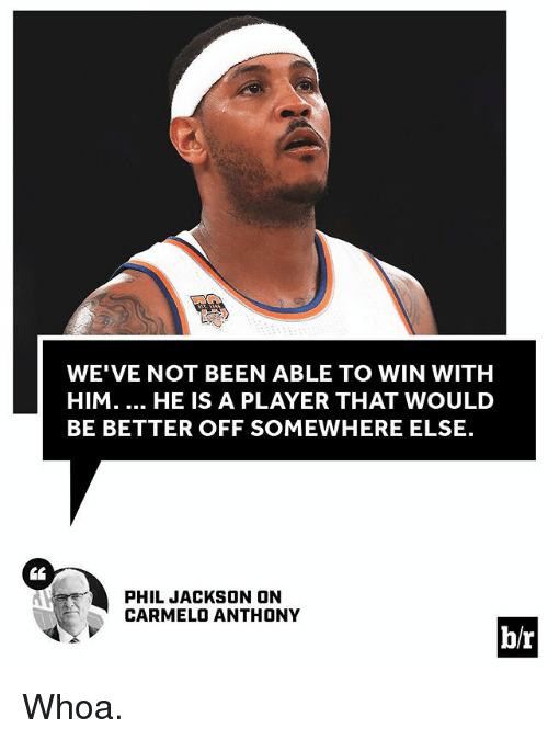 Carmelo Anthony, Sports, and Been: WE'VE NOT BEEN ABLE TO WIN WITH  HIM.... HE IS A PLAYER THAT WOULD  BE BETTER OFF SOMEWHERE ELSE.  PHIL JACKSON ON  CARMELO ANTHONY  b/r Whoa.