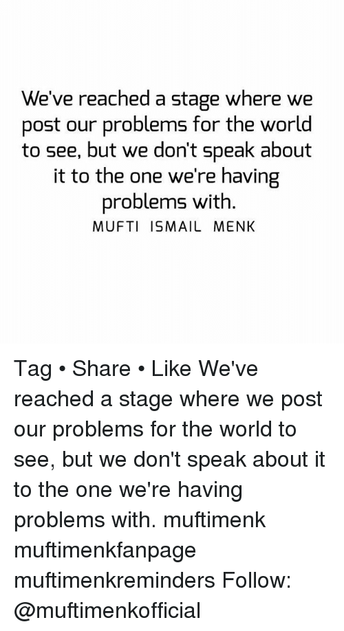 Memes, World, and 🤖: We've reached a stage where we  post our problems for the world  to see, but we don't speak about  it to the one we're having  problems with  MUFTI ISMAIL MENK Tag • Share • Like We've reached a stage where we post our problems for the world to see, but we don't speak about it to the one we're having problems with. muftimenk muftimenkfanpage muftimenkreminders Follow: @muftimenkofficial