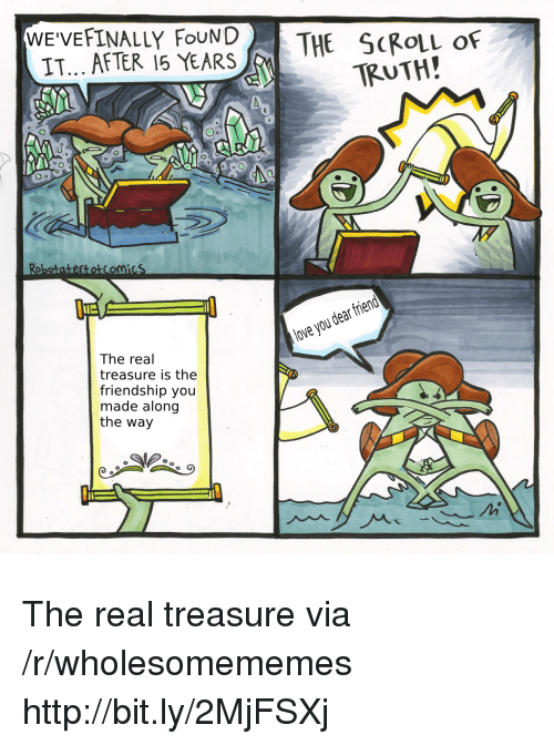 Lue: WE'VEFINALLY FouND  IT... AFTER 15 YEARS  THE ScRouL of  TRUTH!  obotatertotComicS  lue  love you dear frierd  The real  treasure is the  friendship you  made along  the way The real treasure via /r/wholesomememes http://bit.ly/2MjFSXj